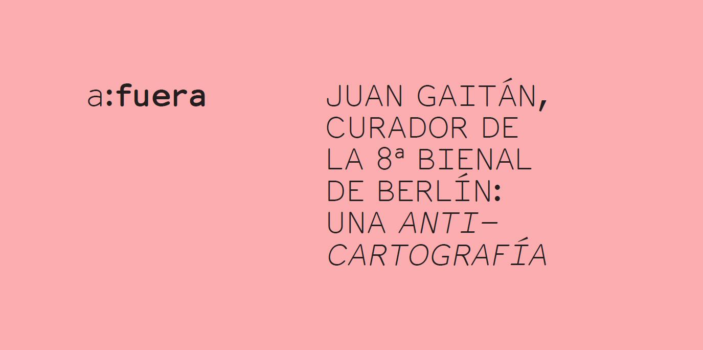 JUAN GAITÁN, CURADOR DE LA 8a BIENAL DE BERLÍN: UNA ANTICARTOGRAFÍA