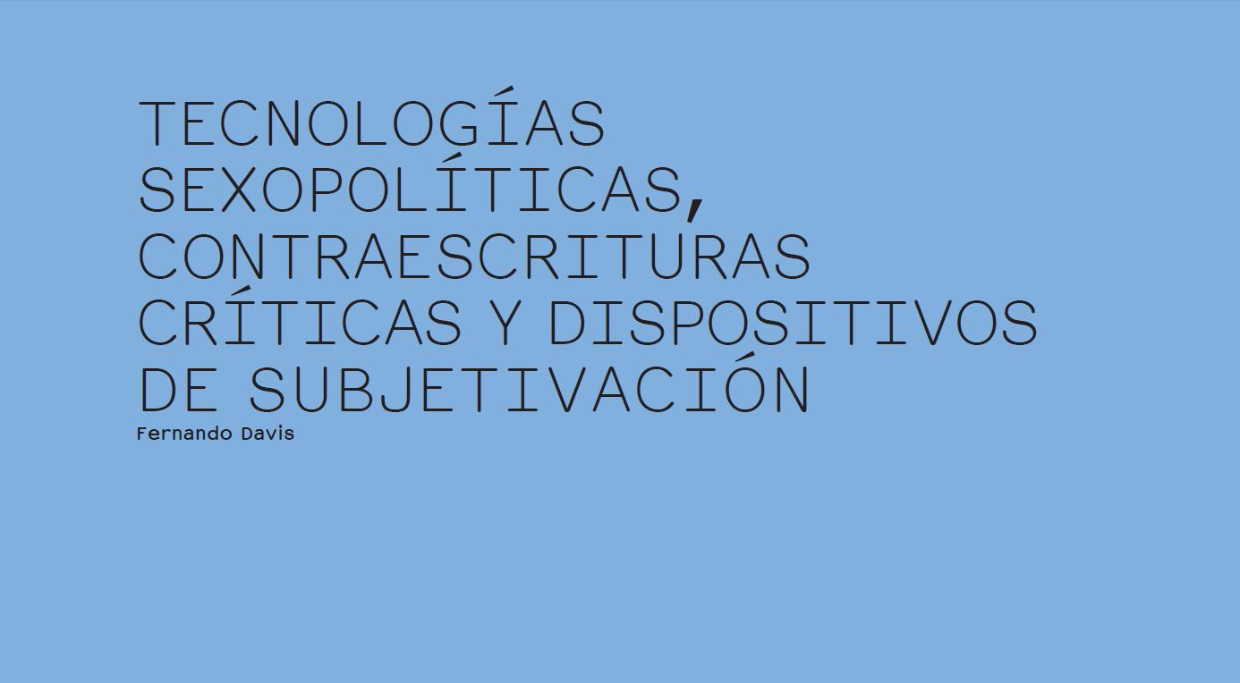 TECNOLOGÍAS SEXOPOLÍTICAS, CONTRAESCRITURAS CRÍTICAS Y DISPOSITIVOS DE SUBJETIVACIÓN